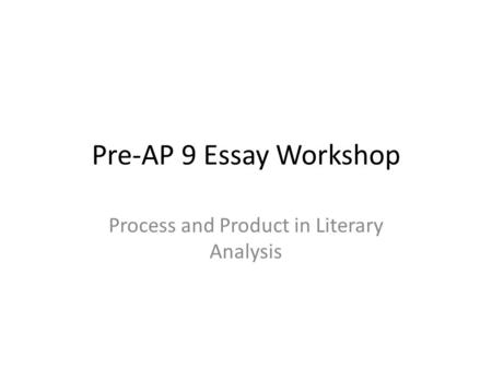 Pre-AP 9 Essay Workshop Process and Product in Literary Analysis.