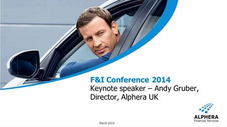March 2014 F&I Conference 2014 Keynote speaker – Andy Gruber, Director, Alphera UK.