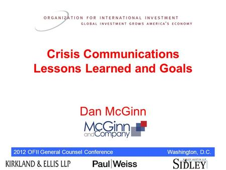 2012 OFII General Counsel Conference Washington, D.C. Crisis Communications Lessons Learned and Goals Dan McGinn 1.