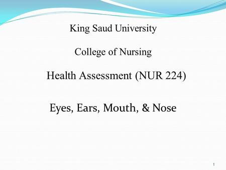 King Saud University College of Nursing Health Assessment (NUR 224) Eyes, Ears, Mouth, & Nose 1.