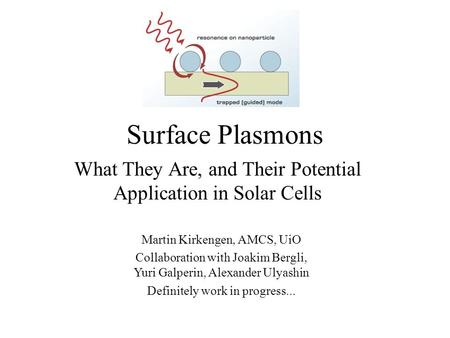 Surface Plasmons What They Are, and Their Potential Application in Solar Cells Martin Kirkengen, AMCS, UiO Collaboration with Joakim Bergli, Yuri Galperin,