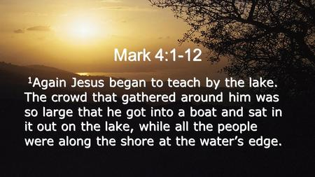 Mark 4:1-12 1 Again Jesus began to teach by the lake. The crowd that gathered around him was so large that he got into a boat and sat in it out on the.