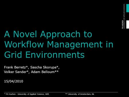 A Novel Approach to Workflow Management in Grid Environments Frank Berretz*, Sascha Skorupa*, Volker Sander*, Adam Belloum** 15/04/2010 * FH Aachen - University.