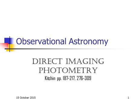15 October 20151 Observational Astronomy Direct imaging Photometry Kitchin pp. 187-217, 276-309.
