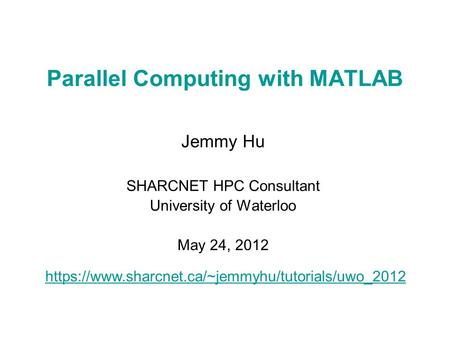 Parallel Computing with MATLAB Jemmy Hu SHARCNET HPC Consultant University of Waterloo May 24, 2012 https://www.sharcnet.ca/~jemmyhu/tutorials/uwo_2012.