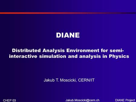 DIANE Project CHEP 03 DIANE Distributed Analysis Environment for semi- interactive simulation and analysis in Physics Jakub T. Moscicki,