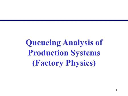 1 Queueing Analysis of Production Systems (Factory Physics)