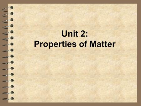 Unit 2: Properties of Matter. Properties of Matter 4 Physical Properties: –can be observed or measured without changing the composition of matter –Examples: