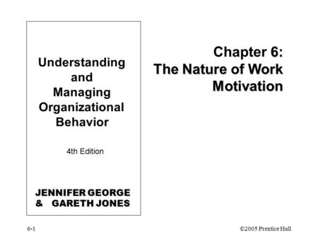 6-1©2005 Prentice Hall Understanding and Managing Organizational Behavior 4th Edition 6: The Nature of Work Motivation Chapter 6: The Nature of Work Motivation.