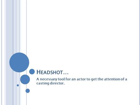 H EADSHOT … A necessary tool for an actor to get the attention of a casting director.