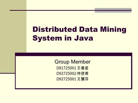 Distributed Data Mining System in Java Group Member D91725001 王春笙 D92725002 林俊甫 D92725001 王慧芬.