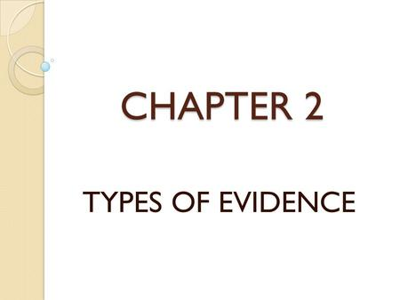CHAPTER 2 TYPES OF EVIDENCE. WRITE ALL THE WORDS YOU CAN REMEMBER AND IF POSSIBLE IN THE CORRECT ORDER.