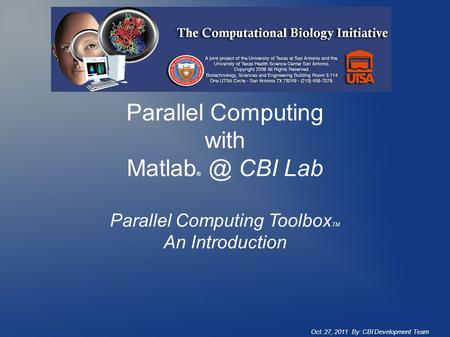 Parallel Computing with Matlab CBI Lab Parallel Computing Toolbox TM An Introduction Oct. 27, 2011 By: CBI Development Team.