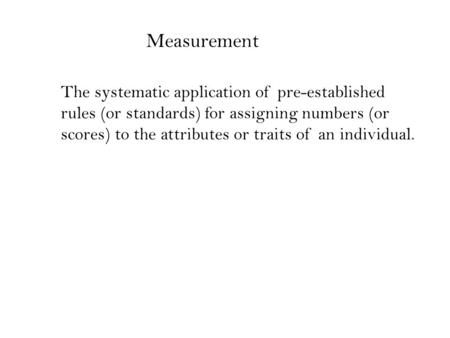 The systematic application of pre-established rules (or standards) for assigning numbers (or scores) to the attributes or traits of an individual. Measurement.