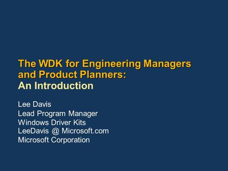 The WDK for Engineering Managers and Product Planners: The WDK for Engineering Managers and Product Planners: An Introduction Lee Davis Lead Program Manager.