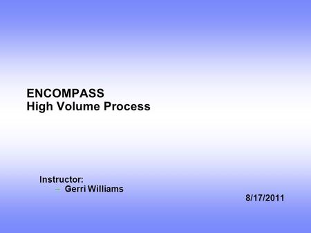 ENCOMPASS High Volume Process Instructor: –Gerri Williams 8/17/2011.