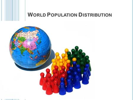 W ORLD P OPULATION D ISTRIBUTION T ODAY ' S LESSON Title: World population distribution Date:15/10/2015 Aim: To find out about the distribution of people.