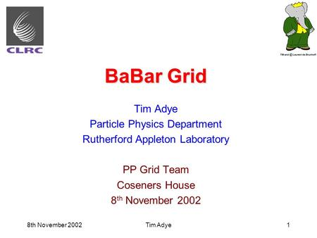 8th November 2002Tim Adye1 BaBar Grid Tim Adye Particle Physics Department Rutherford Appleton Laboratory PP Grid Team Coseners House 8 th November 2002.