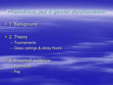 Promotions, pay & gender discrimination  1. Background  2. Theory –Tournaments –Glass ceilings & sticky floors  3. Empirical evidence –Promotion –Pay.