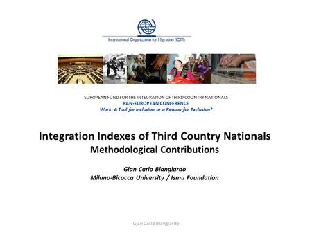 Integration Indexes of Third Country Nationals Methodological Contributions Gian Carlo Blangiardo Milano-Bicocca University / Ismu Foundation EUROPEAN.