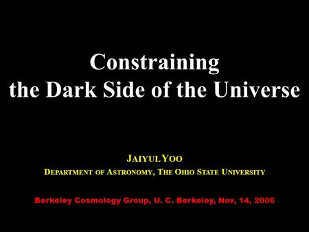 Constraining the Dark Side of the Universe J AIYUL Y OO D EPARTMENT OF A STRONOMY, T HE O HIO S TATE U NIVERSITY Berkeley Cosmology Group, U. C. Berkeley,
