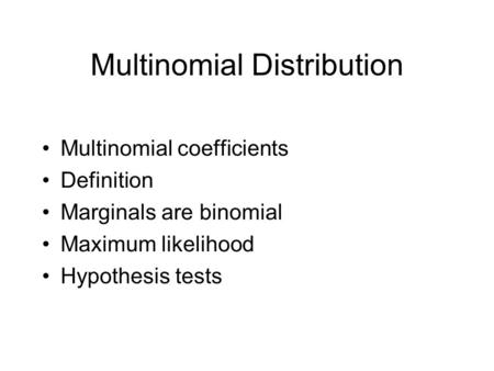 Multinomial Distribution Multinomial coefficients Definition Marginals are binomial Maximum likelihood Hypothesis tests.