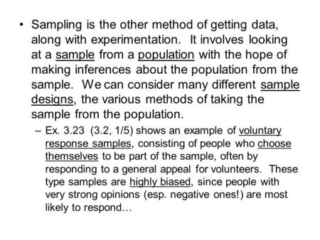 Sampling is the other method of getting data, along with experimentation. It involves looking at a sample from a population with the hope of making inferences.