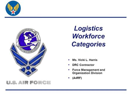 Logistics Workforce Categories  Ms. Vicki L. Harris  DRC Contractor  Force Management and Organization Division  (A4RF)