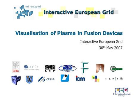 Visualisation of Plasma in Fusion Devices Interactive European Grid 30 th May 2007.