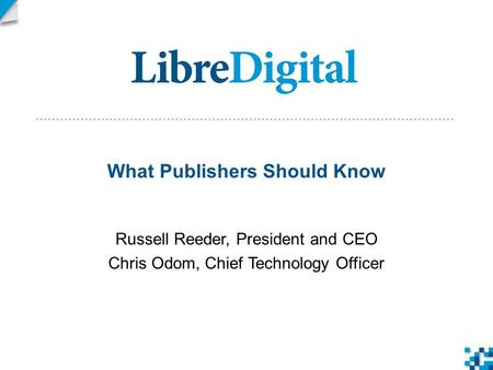 What Publishers Should Know Russell Reeder, President and CEO Chris Odom, Chief Technology Officer.