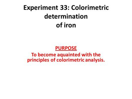 Experiment 33: Colorimetric determination of iron PURPOSE To become aquainted with the principles of colorimetric analysis.