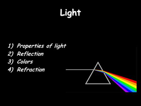 Light 1)Properties of light 2)Reflection 3)Colors 4)Refraction.