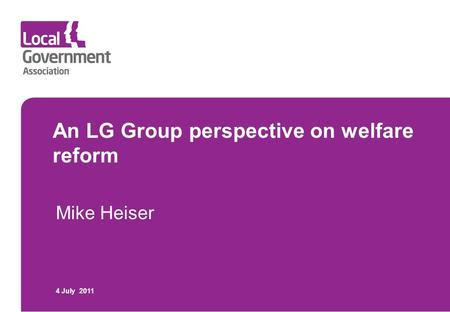 An LG Group perspective on welfare reform Mike Heiser 4 July 2011.