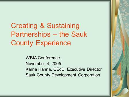 Creating & Sustaining Partnerships – the Sauk County Experience WBIA Conference November 4, 2005 Karna Hanna, CEcD, Executive Director Sauk County Development.