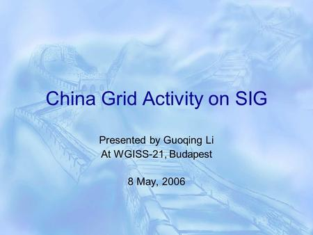 China Grid Activity on SIG Presented by Guoqing Li At WGISS-21, Budapest 8 May, 2006.
