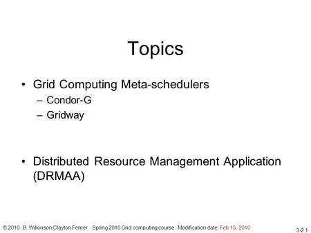 3-2.1 Topics Grid Computing Meta-schedulers –Condor-G –Gridway Distributed Resource Management Application (DRMAA) © 2010 B. Wilkinson/Clayton Ferner.