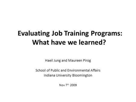 Evaluating Job Training Programs: What have we learned? Haeil Jung and Maureen Pirog School of Public and Environmental Affairs Indiana University Bloomington.