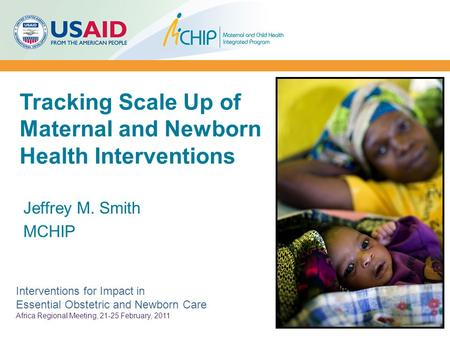 Tracking Scale Up of Maternal and Newborn Health Interventions Jeffrey M. Smith MCHIP Interventions for Impact in Essential Obstetric and Newborn Care.