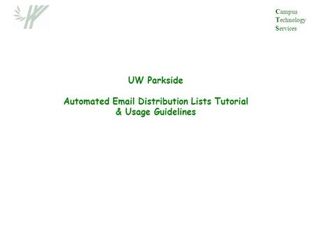 UW Parkside Automated Email Distribution Lists Tutorial & Usage Guidelines C ampus T echnology S ervices.