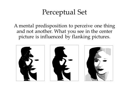 1 Perceptual Set A mental predisposition to perceive one thing and not another. What you see in the center picture is influenced by flanking pictures.