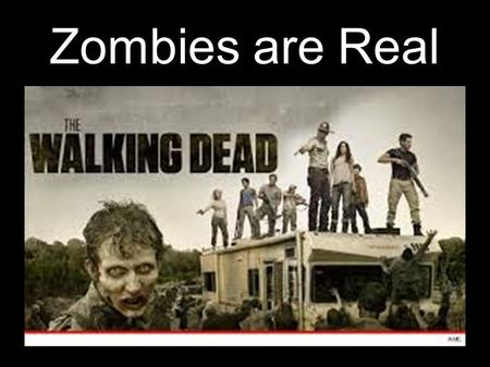 Zombies are Real. 1968 – First of a series on movies – Night of the Living Dead Current TV series – The Walking Dead Zombie = a person who died but still.