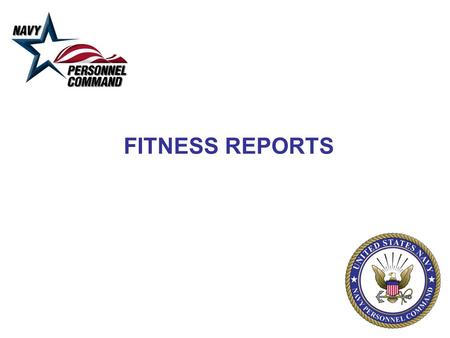 FITNESS REPORTS. Fitness Reports Single most important personnel management tool - impacts all personnel decisions. Performance documentation from entry.