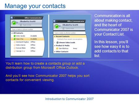 Introduction to Communicator 2007 Manage your contacts Communication is all about making contact, and the heart of Communicator 2007 is your Contact List.