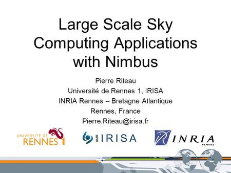 Large Scale Sky Computing Applications with Nimbus Pierre Riteau Université de Rennes 1, IRISA INRIA Rennes – Bretagne Atlantique Rennes, France