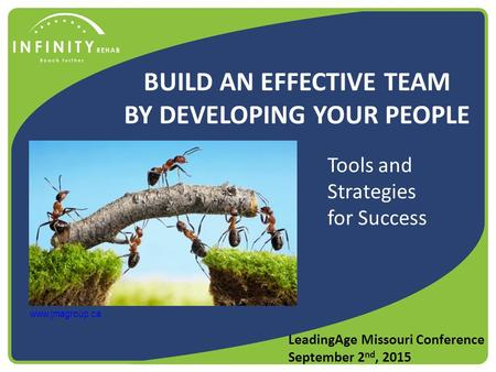 BUILD AN EFFECTIVE TEAM BY DEVELOPING YOUR PEOPLE LeadingAge Missouri Conference September 2 nd, 2015 www.jmagroup.ca Tools and Strategies for Success.