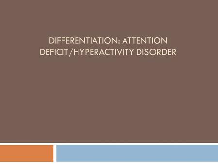 DIFFERENTIATION: ATTENTION DEFICIT/HYPERACTIVITY DISORDER.