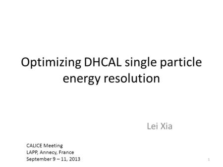 Optimizing DHCAL single particle energy resolution Lei Xia 1 CALICE Meeting LAPP, Annecy, France September 9 – 11, 2013.