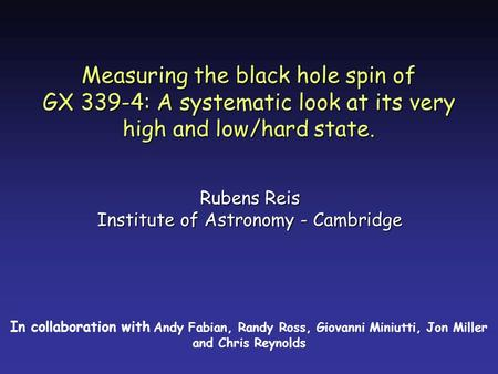 Measuring the black hole spin of GX 339-4: A systematic look at its very high and low/hard state. Rubens Reis Institute of Astronomy - Cambridge In collaboration.