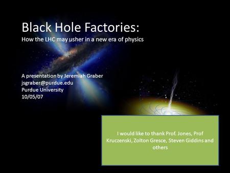 Black Hole Factories: How the LHC may usher in a new era of physics A presentation by Jeremiah Graber Purdue University 10/05/07 I.