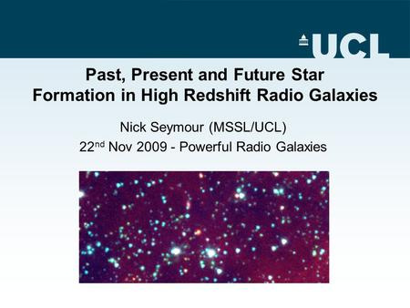 Past, Present and Future Star Formation in High Redshift Radio Galaxies Nick Seymour (MSSL/UCL) 22 nd Nov 2009 - Powerful Radio Galaxies.